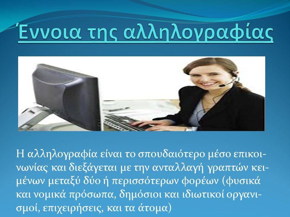 Η αλληλογραφία είναι το σπουδαιότερο μέσο επικοι- νωνίας και διεξάγεται με την ανταλλαγή γραπτών κει- μένων μεταξύ δύο ή περισσότερων φορέων (φυσικά και νομικά πρόσωπα, δημόσιοι και ιδιωτικοί οργανι- σμοί, επιχειρήσεις, και τα άτομα)