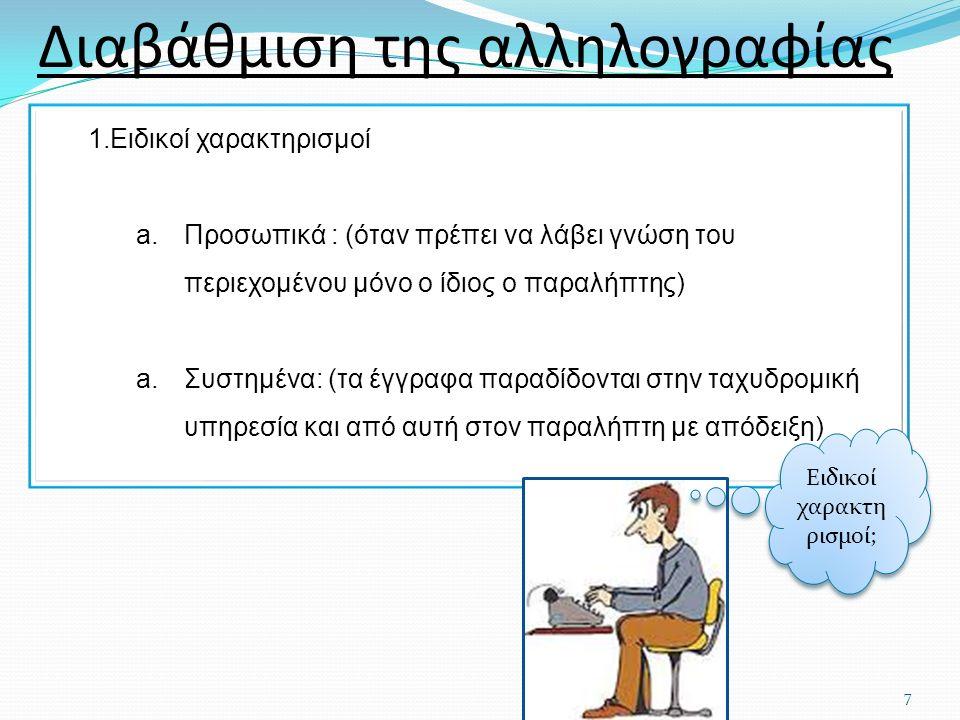 1.Ειδικοί χαρακτηρισμοί a.Προσωπικά : (όταν πρέπει να λάβει γνώση του περιεχομένου μόνο ο ίδιος ο παραλήπτης) a.Συστημένα: (τα έγγραφα παραδίδονται στην ταχυδρομική υπηρεσία και από αυτή στον παραλήπτη με απόδειξη) Διαβάθμιση της αλληλογραφίας 7 Ειδικοί χαρακτη ρισμοί;