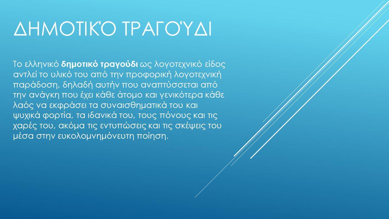 ΔΗΜΟΤΙΚΌ ΤΡΑΓΟΎΔΙ Το ελληνικό δημοτικό τραγούδι ως λογοτεχνικό είδος αντλεί το υλικό του από την προφορική λογοτεχνική παράδοση, δηλαδή αυτήν που αναπτύσσεται από την ανάγκη που έχει κάθε άτομο και γενικότερα κάθε λαός να εκφράσει τα συναισθηματικά του και ψυχικά φορτία, τα ιδανικά του, τους πόνους και τις χαρές του, ακόμα τις εντυπώσεις και τις σκέψεις του μέσα στην ευκολομνημόνευτη ποίηση.