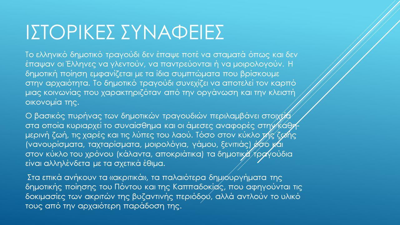 ΙΣΤΟΡΙΚΕΣ ΣΥΝΑΦΕΙΕΣ Το ελληνικό δημοτικό τραγούδι δεν έπαψε ποτέ να σταματά όπως και δεν έπαψαν οι Έλληνες να γλεντούν, να παντρεύονται ή να μοιρολογούν.