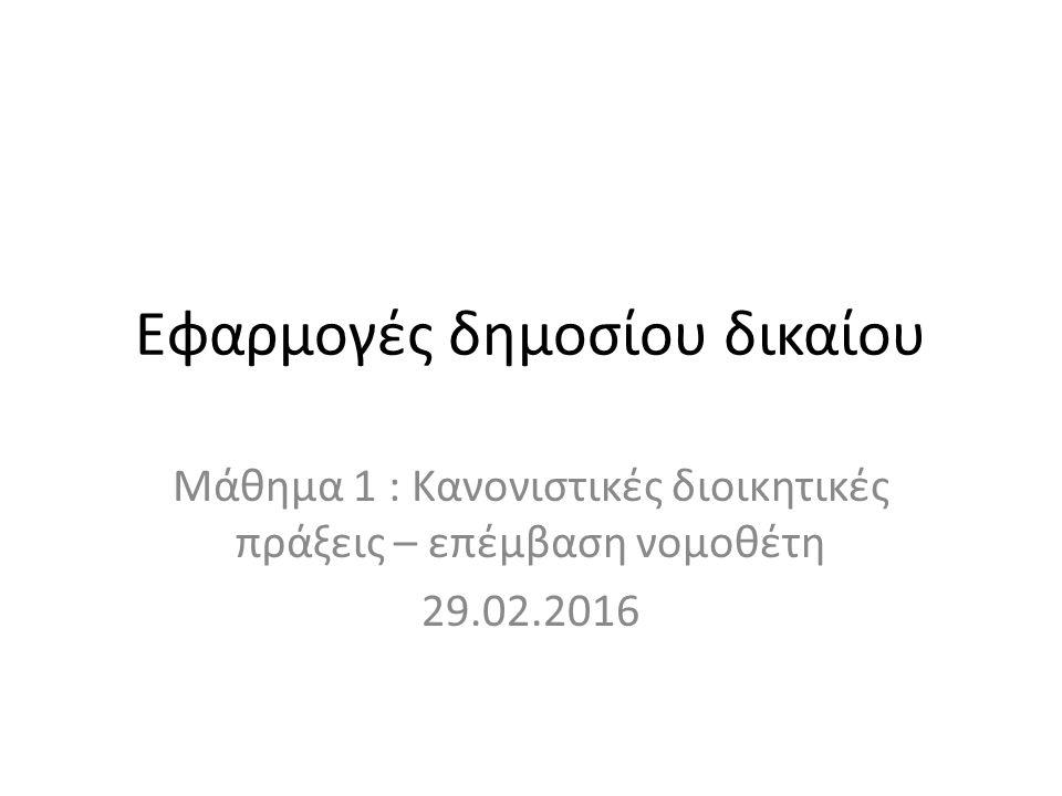 Εφαρμογές δημοσίου δικαίου Μάθημα 1 : Κανονιστικές διοικητικές πράξεις – επέμβαση νομοθέτη 29.02.2016