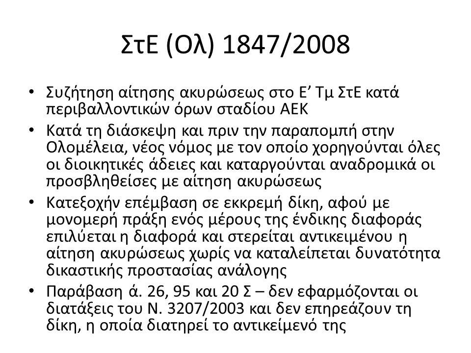 ΣτΕ (Ολ) 1847/2008 Συζήτηση αίτησης ακυρώσεως στο Ε' Τμ ΣτΕ κατά περιβαλλοντικών όρων σταδίου ΑΕΚ Κατά τη διάσκεψη και πριν την παραπομπή στην Ολομέλεια, νέος νόμος με τον οποίο χορηγούνται όλες οι διοικητικές άδειες και καταργούνται αναδρομικά οι προσβληθείσες με αίτηση ακυρώσεως Κατεξοχήν επέμβαση σε εκκρεμή δίκη, αφού με μονομερή πράξη ενός μέρους της ένδικης διαφοράς επιλύεται η διαφορά και στερείται αντικειμένου η αίτηση ακυρώσεως χωρίς να καταλείπεται δυνατότητα δικαστικής προστασίας ανάλογης Παράβαση ά.
