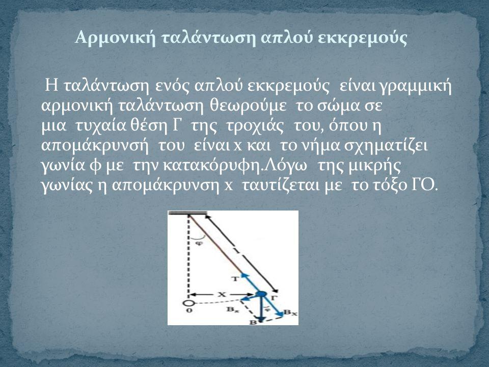 Aρμονική ταλάντωση απλού εκκρεμούς Η ταλάντωση ενός απλού εκκρεμούς είναι γραμμική αρμονική ταλάντωση θεωρούμε το σώμα σε μια τυχαία θέση Γ της τροχιάς του, όπου η απομάκρυνσή του είναι x και το νήμα σχηματίζει γωνία φ με την κατακόρυφη.Λόγω της μικρής γωνίας η απομάκρυνση x ταυτίζεται με το τόξο ΓΟ.