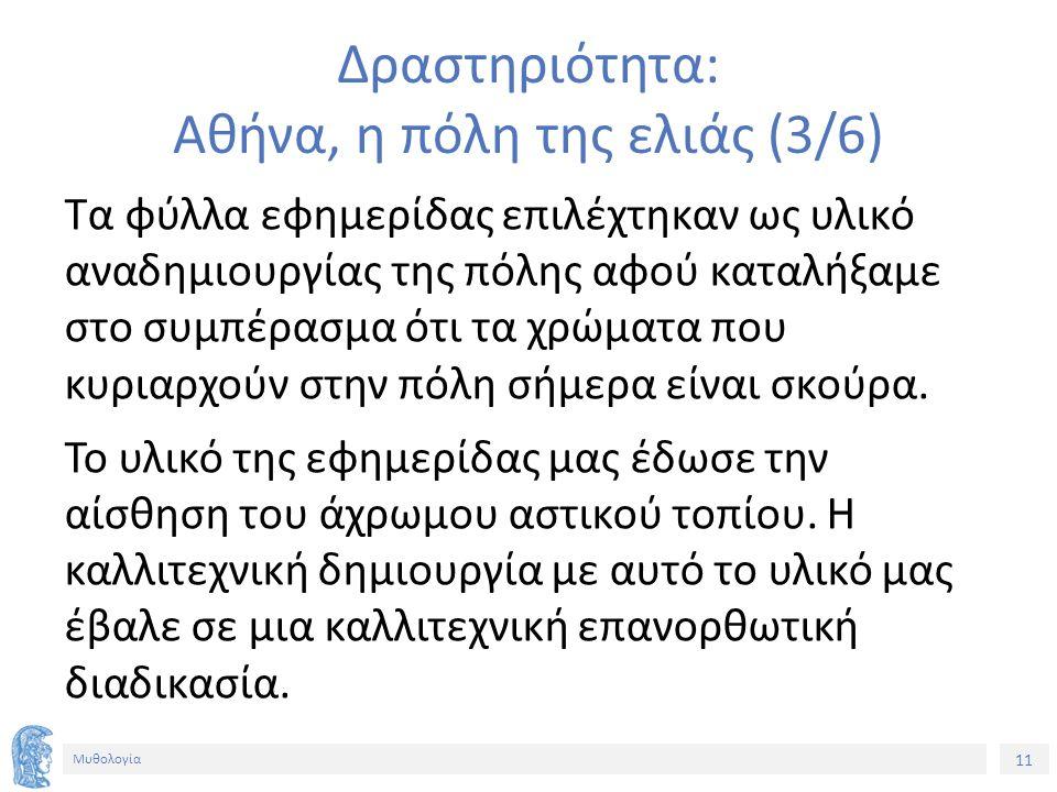 11 Μυθολογία Δραστηριότητα: Αθήνα, η πόλη της ελιάς (3/6) Τα φύλλα εφημερίδας επιλέχτηκαν ως υλικό αναδημιουργίας της πόλης αφού καταλήξαμε στο συμπέρασμα ότι τα χρώματα που κυριαρχούν στην πόλη σήμερα είναι σκούρα.