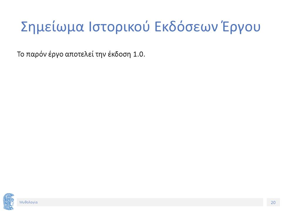 20 Μυθολογία Σημείωμα Ιστορικού Εκδόσεων Έργου Το παρόν έργο αποτελεί την έκδοση 1.0.