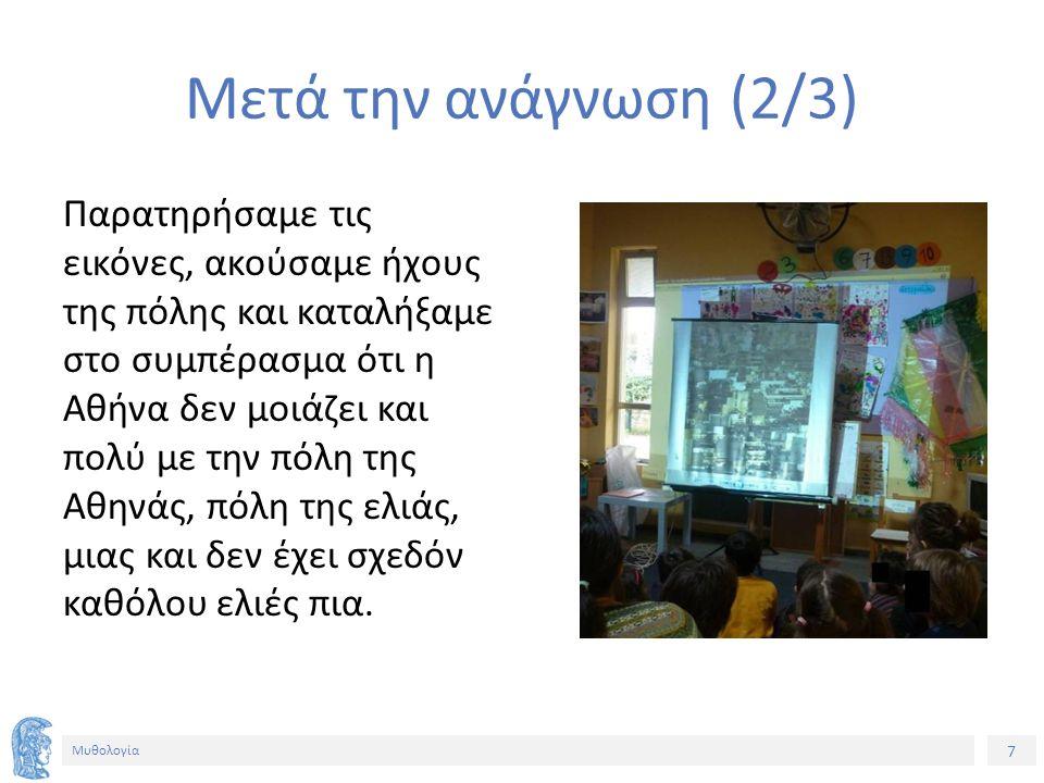 7 Μυθολογία Μετά την ανάγνωση (2/3) Παρατηρήσαμε τις εικόνες, ακούσαμε ήχους της πόλης και καταλήξαμε στο συμπέρασμα ότι η Αθήνα δεν μοιάζει και πολύ με την πόλη της Αθηνάς, πόλη της ελιάς, μιας και δεν έχει σχεδόν καθόλου ελιές πια.