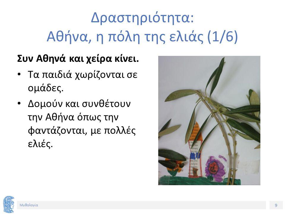 9 Μυθολογία Δραστηριότητα: Αθήνα, η πόλη της ελιάς (1/6) Συν Αθηνά και χείρα κίνει.