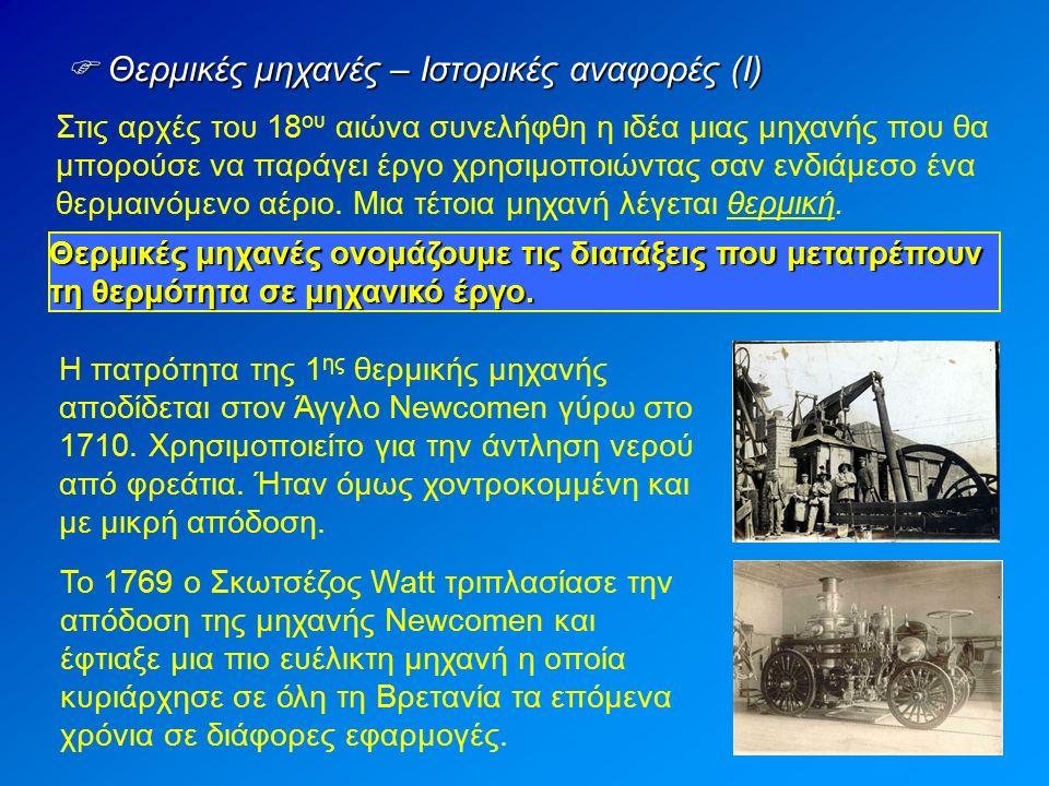  Θερμικές μηχανές – Ιστορικές αναφορές (Ι) Στις αρχές του 18 ου αιώνα συνελήφθη η ιδέα μιας μηχανής που θα μπορούσε να παράγει έργο χρησιμοποιώντας σαν ενδιάμεσο ένα θερμαινόμενο αέριο.