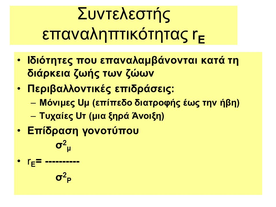 Συντελεστής επαναληπτικότητας r E Ιδιότητες που επαναλαμβάνονται κατά τη διάρκεια ζωής των ζώων Περιβαλλοντικές επιδράσεις: –Μόνιμες Uμ (επίπεδο διατροφής έως την ήβη) –Τυχαίες Uτ (μια ξηρά Άνοιξη) Επίδραση γονοτύπου σ 2 μ r E = ---------- σ 2 Ρ