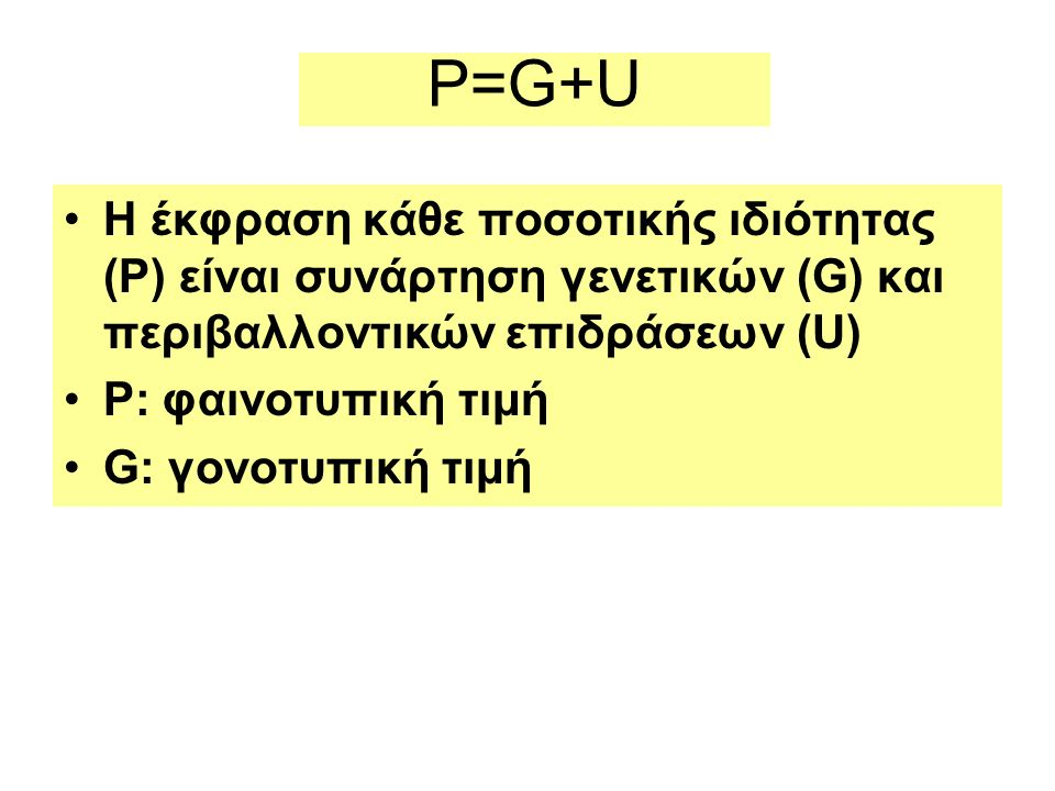 P=G+U Η έκφραση κάθε ποσοτικής ιδιότητας (P) είναι συνάρτηση γενετικών (G) και περιβαλλοντικών επιδράσεων (U) P: φαινοτυπική τιμή G: γονοτυπική τιμή