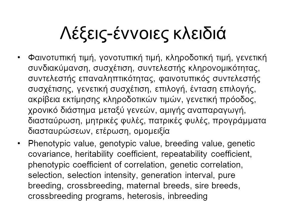 Λέξεις-έννοιες κλειδιά Φαινοτυπική τιμή, γονοτυπική τιμή, κληροδοτική τιμή, γενετική συνδιακύμανση, συσχέτιση, συντελεστής κληρονομικότητας, συντελεστής επαναληπτικότητας, φαινοτυπικός συντελεστής συσχέτισης, γενετική συσχέτιση, επιλογή, ένταση επιλογής, ακρίβεια εκτίμησης κληροδοτικών τιμών, γενετική πρόοδος, χρονικό διάστημα μεταξύ γενεών, αμιγής αναπαραγωγή, διασταύρωση, μητρικές φυλές, πατρικές φυλές, προγράμματα διασταυρώσεων, ετέρωση, ομομειξία Phenotypic value, genotypic value, breeding value, genetic covariance, heritability coefficient, repeatability coefficient, phenotypic coefficient of correlation, genetic correlation, selection, selection intensity, generation interval, pure breeding, crossbreeding, maternal breeds, sire breeds, crossbreeding programs, heterosis, inbreeding