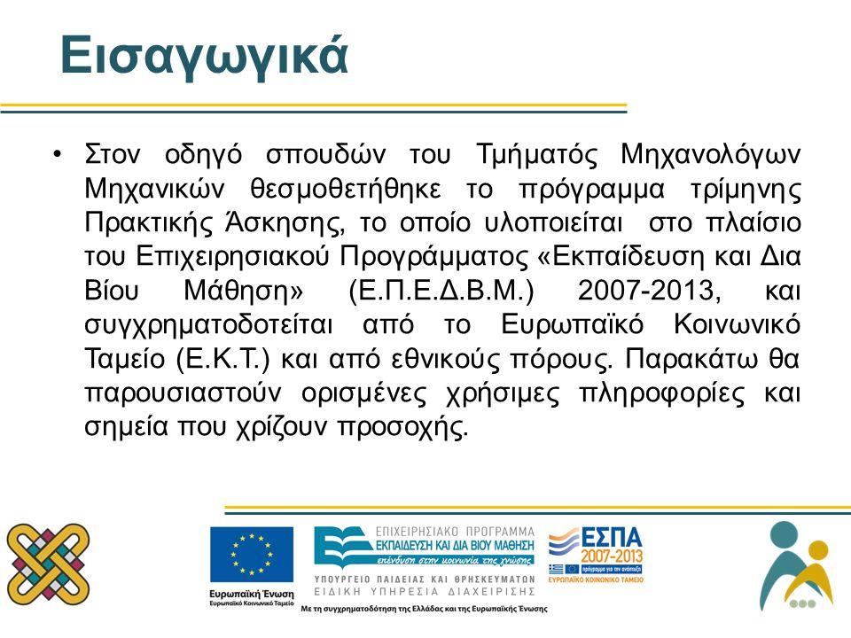 Εισαγωγικά Στον οδηγό σπουδών του Τμήματός Μηχανολόγων Μηχανικών θεσμοθετήθηκε το πρόγραμμα τρίμηνης Πρακτικής Άσκησης, το οποίο υλοποιείται στο πλαίσιο του Επιχειρησιακού Προγράμματος «Εκπαίδευση και Δια Βίου Μάθηση» (Ε.Π.Ε.Δ.Β.Μ.) 2007-2013, και συγχρηματοδοτείται από το Ευρωπαϊκό Κοινωνικό Ταμείο (Ε.Κ.Τ.) και από εθνικούς πόρους.