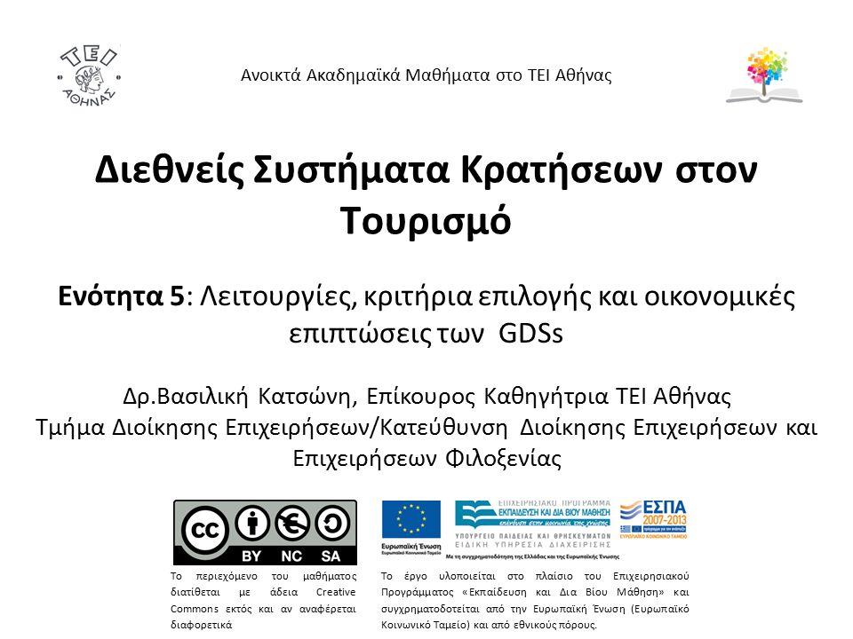 Διεθνείς Συστήματα Κρατήσεων στον Τουρισμό Ενότητα 5: Λειτουργίες, κριτήρια επιλογής και οικονομικές επιπτώσεις των GDSs Δρ.Βασιλική Κατσώνη, Επίκουρος Καθηγήτρια ΤΕΙ Αθήνας Τμήμα Διοίκησης Επιχειρήσεων/Κατεύθυνση Διοίκησης Επιχειρήσεων και Επιχειρήσεων Φιλοξενίας Ανοικτά Ακαδημαϊκά Μαθήματα στο ΤΕΙ Αθήνας Το περιεχόμενο του μαθήματος διατίθεται με άδεια Creative Commons εκτός και αν αναφέρεται διαφορετικά Το έργο υλοποιείται στο πλαίσιο του Επιχειρησιακού Προγράμματος «Εκπαίδευση και Δια Βίου Μάθηση» και συγχρηματοδοτείται από την Ευρωπαϊκή Ένωση (Ευρωπαϊκό Κοινωνικό Ταμείο) και από εθνικούς πόρους.
