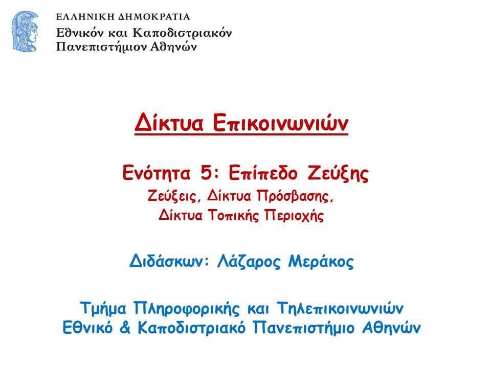 Δίκτυα Επικοινωνιών Ενότητα 5: Επίπεδο Ζεύξης Ζεύξεις, Δίκτυα Πρόσβασης, Δίκτυα Τοπικής Περιοχής Διδάσκων: Λάζαρος Μεράκος Τμήμα Πληροφορικής και Τηλεπικοινωνιών Εθνικό & Καποδιστριακό Πανεπιστήμιο Αθηνών
