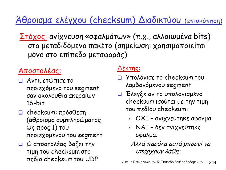 5-14 Άθροισμα ελέγχου (checksum) Διαδικτύου (επισκόπηση) Αποστολέας:  Αντιμετώπισε το περιεχόμενο του segment σαν ακολουθία ακεραίων 16-bit  checksum: πρόσθεση (άθροισμα συμπληρώματος ως προς 1) του περιεχομένου του segment  Ο αποστολέας βάζει την τιμή του checksum στο πεδίο checksum του UDP Δέκτης:  Υπολόγισε το checksum του λαμβανόμενου segment  Έλεγξε αν το υπολογισμένο checksum ισούται με την τιμή του πεδίου checksum:  ΟΧΙ – ανιχνεύτηκε σφάλμα  ΝΑΙ – δεν ανιχνεύτηκε σφάλμα.