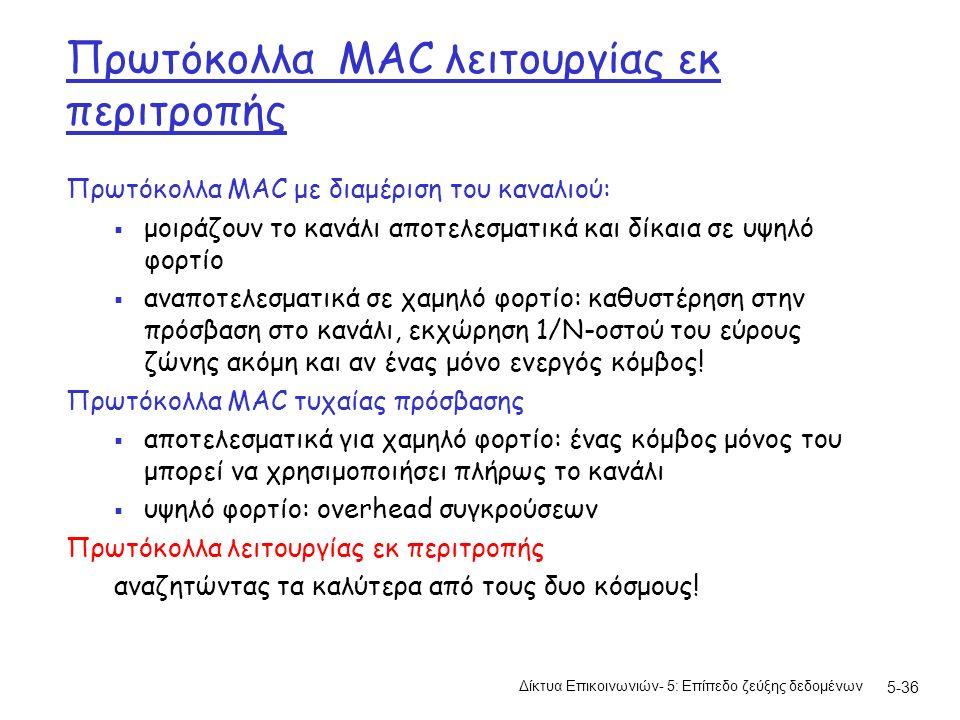 5-36 Πρωτόκολλα MAC λειτουργίας εκ περιτροπής Πρωτόκολλα MAC με διαμέριση του καναλιού:  μοιράζουν το κανάλι αποτελεσματικά και δίκαια σε υψηλό φορτίο  αναποτελεσματικά σε χαμηλό φορτίο: καθυστέρηση στην πρόσβαση στο κανάλι, εκχώρηση 1/N-οστού του εύρους ζώνης ακόμη και αν ένας μόνο ενεργός κόμβος.