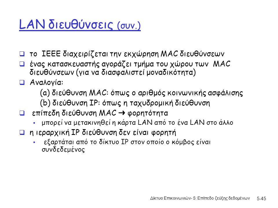5-45 LAN διευθύνσεις (συν.)  το IEEE διαχειρίζεται την εκχώρηση MAC διευθύνσεων  ένας κατασκευαστής αγοράζει τμήμα του χώρου των MAC διευθύνσεων (για να διασφαλιστεί μοναδικότητα)  Aναλογία: (a) διεύθυνση MAC: όπως ο αριθμός κοινωνικής ασφάλισης (b) διεύθυνση IP: όπως η ταχυδρομική διεύθυνση  επίπεδη διεύθυνση MAC ➜ φορητότητα  μπορεί να μετακινηθεί η κάρτα LAN από το ένα LAN στο άλλο  η ιεραρχική IP διεύθυνση δεν είναι φορητή  εξαρτάται από το δίκτυο IP στον οποίο ο κόμβος είναι συνδεδεμένος Δίκτυα Επικοινωνιών- 5: Επίπεδο ζεύξης δεδομένων