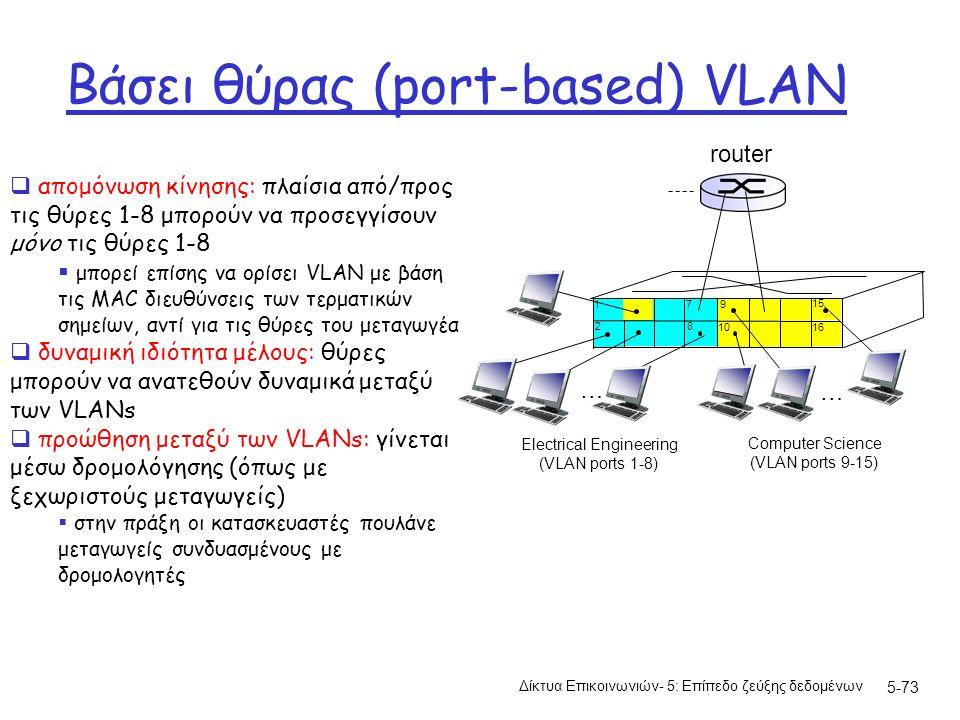 Βάσει θύρας (port-based) VLAN Δίκτυα Επικοινωνιών- 5: Επίπεδο ζεύξης δεδομένων 5-73  απομόνωση κίνησης: πλαίσια από/προς τις θύρες 1-8 μπορούν να προσεγγίσουν μόνο τις θύρες 1-8  μπορεί επίσης να ορίσει VLAN με βάση τις MAC διευθύνσεις των τερματικών σημείων, αντί για τις θύρες του μεταγωγέα  δυναμική ιδιότητα μέλους: θύρες μπορούν να ανατεθούν δυναμικά μεταξύ των VLANs  προώθηση μεταξύ των VLANs: γίνεται μέσω δρομολόγησης (όπως με ξεχωριστούς μεταγωγείς)  στην πράξη οι κατασκευαστές πουλάνε μεταγωγείς συνδυασμένους με δρομολογητές 1 8 9 1610 2 7 … Electrical Engineering (VLAN ports 1-8) Computer Science (VLAN ports 9-15) 15 … router