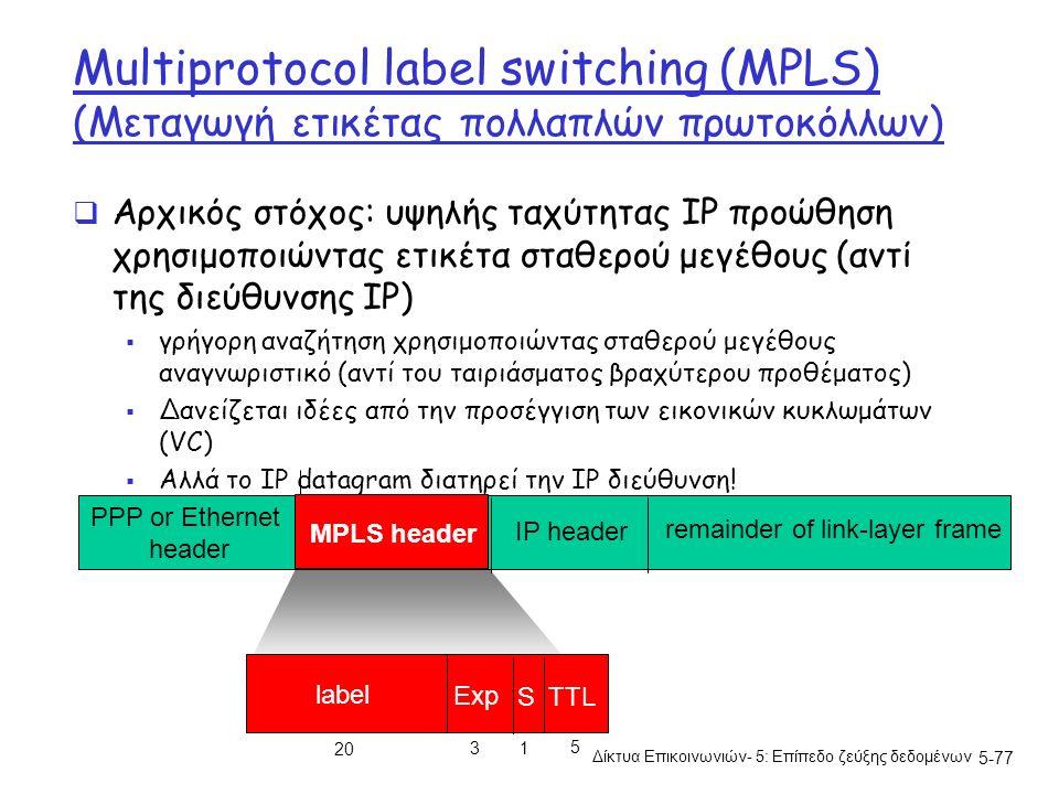 5-77 Multiprotocol label switching (MPLS) (Μεταγωγή ετικέτας πολλαπλών πρωτοκόλλων)  Αρχικός στόχος: υψηλής ταχύτητας IP προώθηση χρησιμοποιώντας ετικέτα σταθερού μεγέθους (αντί της διεύθυνσης IP)  γρήγορη αναζήτηση χρησιμοποιώντας σταθερού μεγέθους αναγνωριστικό (αντί του ταιριάσματος βραχύτερου προθέματος)  Δανείζεται ιδέες από την προσέγγιση των εικονικών κυκλωμάτων (VC)  Αλλά το ΙΡ datagram διατηρεί την ΙΡ διεύθυνση.