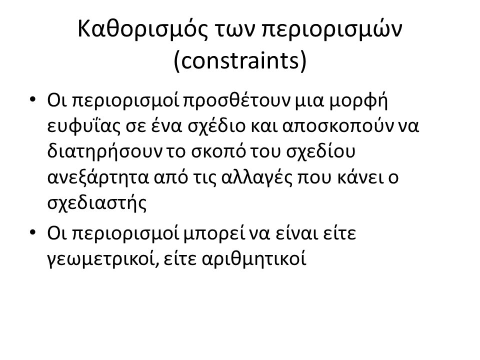 Καθορισμός των περιορισμών (constraints) Οι περιορισμοί προσθέτουν μια μορφή ευφυΐας σε ένα σχέδιο και αποσκοπούν να διατηρήσουν το σκοπό του σχεδίου ανεξάρτητα από τις αλλαγές που κάνει ο σχεδιαστής Οι περιορισμοί μπορεί να είναι είτε γεωμετρικοί, είτε αριθμητικοί