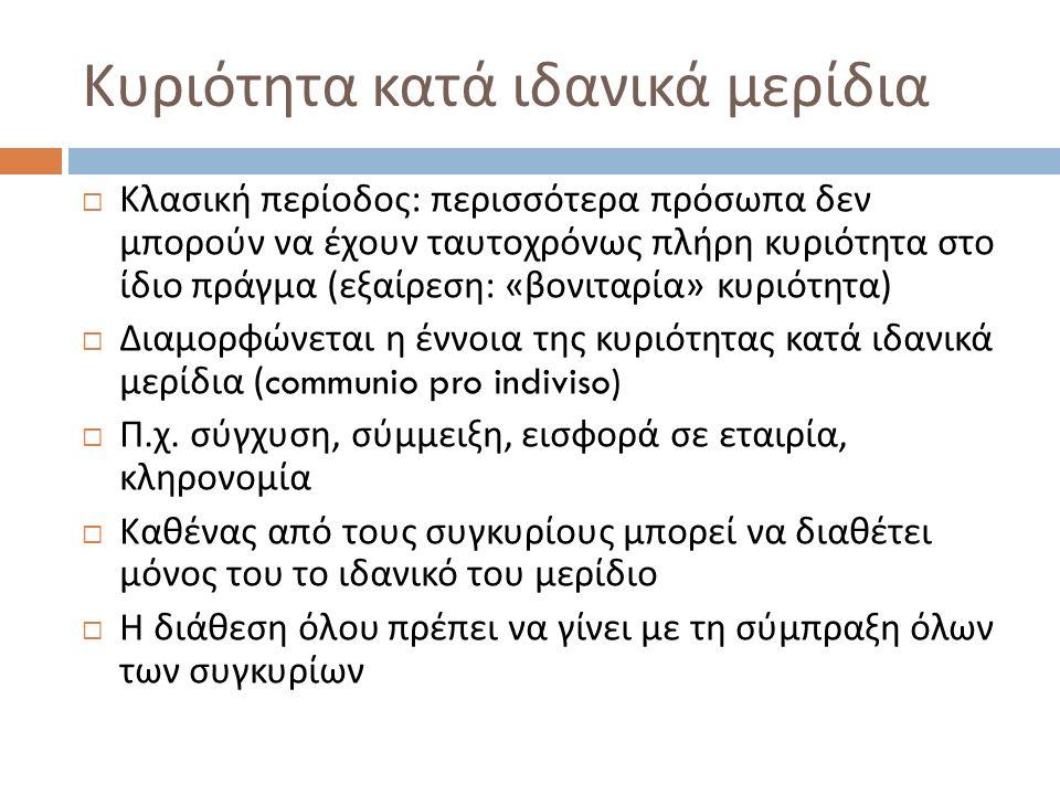 Κλασική περίοδος : περισσότερα πρόσωπα δεν μπορούν να έχουν ταυτοχρόνως πλήρη κυριότητα στο ίδιο πράγμα ( εξαίρεση : « βονιταρία » κυριότητα )  Διαμορφώνεται η έννοια της κυριότητας κατά ιδανικά μερίδια (communio pro indiviso)  Π.