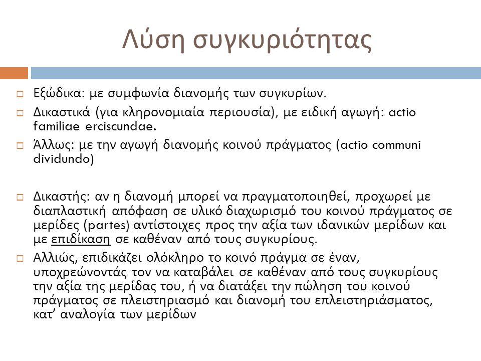  Εξώδικα : με συμφωνία διανομής των συγκυρίων.  Δικαστικά ( για κληρονομιαία περιουσία ), με ειδική αγωγή : actio familiae erciscundae.  Άλλως : με
