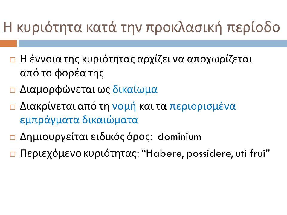  Η έννοια της κυριότητας αρχίζει να αποχωρίζεται από το φορέα της  Διαμορφώνεται ως δικαίωμα  Διακρίνεται από τη νομή και τα περιορισμένα εμπράγματα δικαιώματα  Δημιουργείται ειδικός όρος : dominium  Περιεχόμενο κυριότητας : Habere, possidere, uti frui Η κυριότητα κατά την προκλασική περίοδο
