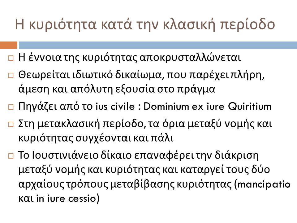  Η έννοια της κυριότητας αποκρυσταλλώνεται  Θεωρείται ιδιωτικό δικαίωμα, που παρέχει πλήρη, άμεση και απόλυτη εξουσία στο πράγμα  Πηγάζει από το ius civile : Dominium ex iure Quiritium  Στη μετακλασική περίοδο, τα όρια μεταξύ νομής και κυριότητας συγχέονται και πάλι  Το Ιουστινιάνειο δίκαιο επαναφέρει την διάκριση μεταξύ νομής και κυριότητας και καταργεί τους δύο αρχαίους τρόπους μεταβίβασης κυριότητας (mancipatio και in iure cessio) Η κυριότητα κατά την κλασική περίοδο