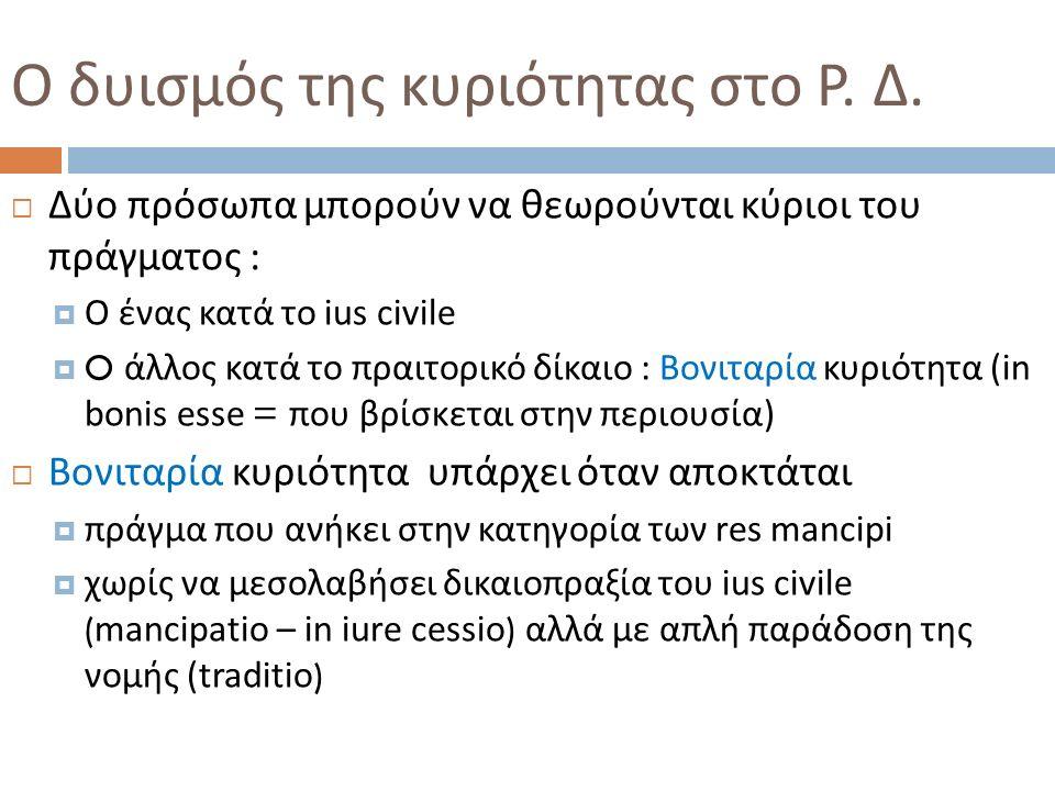  Δύο πρόσωπα μπορούν να θεωρούνται κύριοι του πράγματος :  Ο ένας κατά το ius civile  O άλλος κατά το πραιτορικό δίκαιο : Βονιταρία κυριότητα ( in bonis esse = που βρίσκεται στην περιουσία )  Βονιταρία κυριότητα υπάρχει όταν αποκτάται  πράγμα που ανήκει στην κατηγορία των res mancipi  χωρίς να μεσολαβήσει δικαιοπραξία του ius civile ( mancipatio – in iure cessio ) αλλά με απλή παράδοση της νομής ( traditio ) Ο δυισμός της κυριότητας στο Ρ.