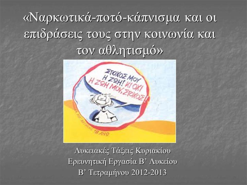 «Ναρκωτικά-ποτό-κάπνισμα και οι επιδράσεις τους στην κοινωνία και τον αθλητισμό» Λυκειακές Τάξεις Κυριακίου Ερευνητική Εργασία Β' Λυκείου Β' Τετραμήνου 2012-2013