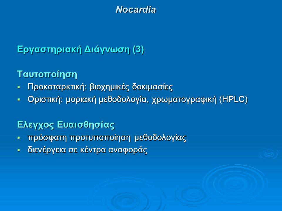 Νocardia Εργαστηριακή Διάγνωση (3) Ταυτοποίηση  Προκαταρκτική: βιοχημικές δοκιμασίες  Οριστική: μοριακή μεθοδολογία, χρωματογραφική (HPLC) Ελεγχος Ε