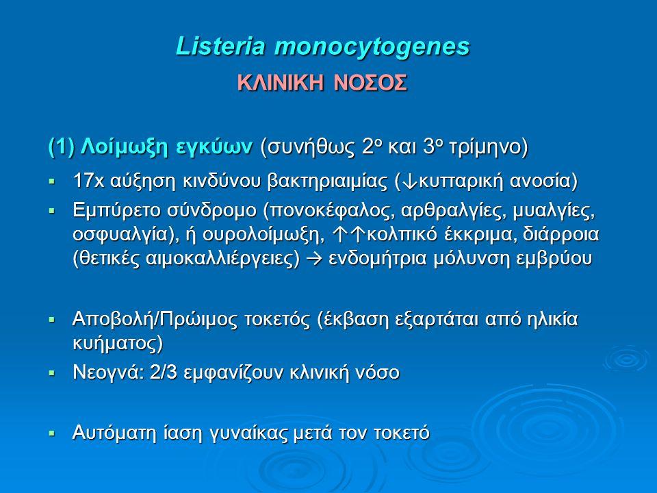 Listeria monocytogenes ΚΛΙΝΙΚΗ ΝΟΣΟΣ Listeria monocytogenes ΚΛΙΝΙΚΗ ΝΟΣΟΣ (1) Λοίμωξη εγκύων (συνήθως 2 ο και 3 ο τρίμηνο)  17x αύξηση κινδύνου βακτη