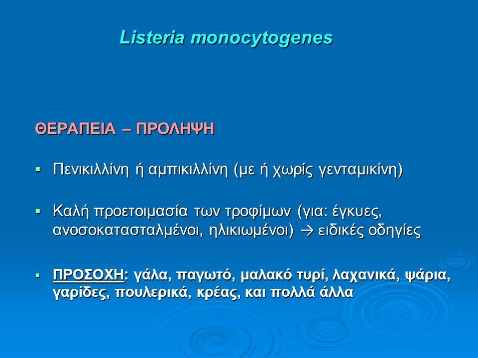 Listeria monocytogenes Listeria monocytogenes ΘΕΡΑΠΕΙΑ – ΠΡΟΛΗΨΗ  Πενικιλλίνη ή αμπικιλλίνη (με ή χωρίς γενταμικίνη)  Καλή προετοιμασία των τροφίμων (για: έγκυες, ανοσοκατασταλμένοι, ηλικιωμένοι) → ε ιδικές οδηγίες  ΠΡΟΣΟΧΗ: γάλα, παγωτό, μαλακό τυρί, λαχανικά, ψάρια, γαρίδες, πουλερικά, κρέας, και πολλά άλλα