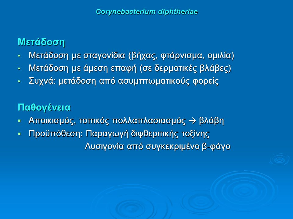Corynebacterium diphtheriae Μετάδοση Μετάδοση με σταγονίδια (βήχας, φτάρνισμα, ομιλία) Μετάδοση με σταγονίδια (βήχας, φτάρνισμα, ομιλία) Μετάδοση με άμεση επαφή (σε δερματικές βλάβες) Μετάδοση με άμεση επαφή (σε δερματικές βλάβες) Συχνά: μετάδοση από ασυμπτωματικούς φορείς Συχνά: μετάδοση από ασυμπτωματικούς φορείςΠαθογένεια  Αποικισμός, τοπικός πολλαπλασιασμός → βλάβη  Προϋπόθεση: Παραγωγή διφθεριτικής τοξίνης Λυσιγονία από συγκεκριμένο β-φάγο Λυσιγονία από συγκεκριμένο β-φάγο