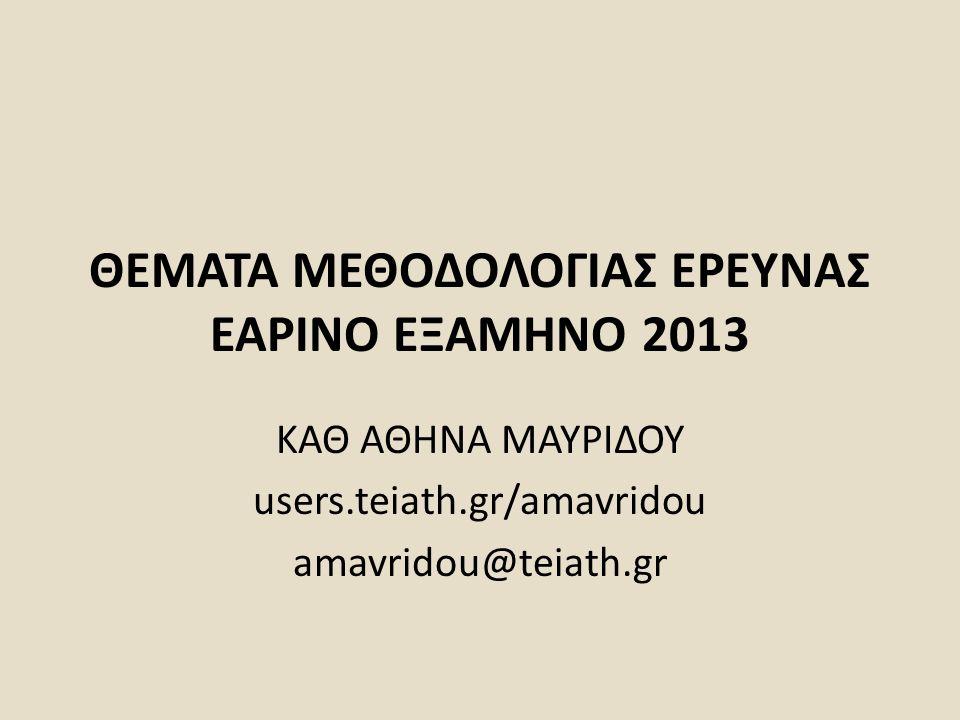 ΘΕΜΑΤΑ ΜΕΘΟΔΟΛΟΓΙΑΣ ΕΡΕΥΝΑΣ ΕΑΡΙΝΟ ΕΞΑΜΗΝΟ 2013 ΚΑΘ ΑΘΗΝΑ ΜΑΥΡΙΔΟΥ users.teiath.gr/amavridou amavridou@teiath.gr