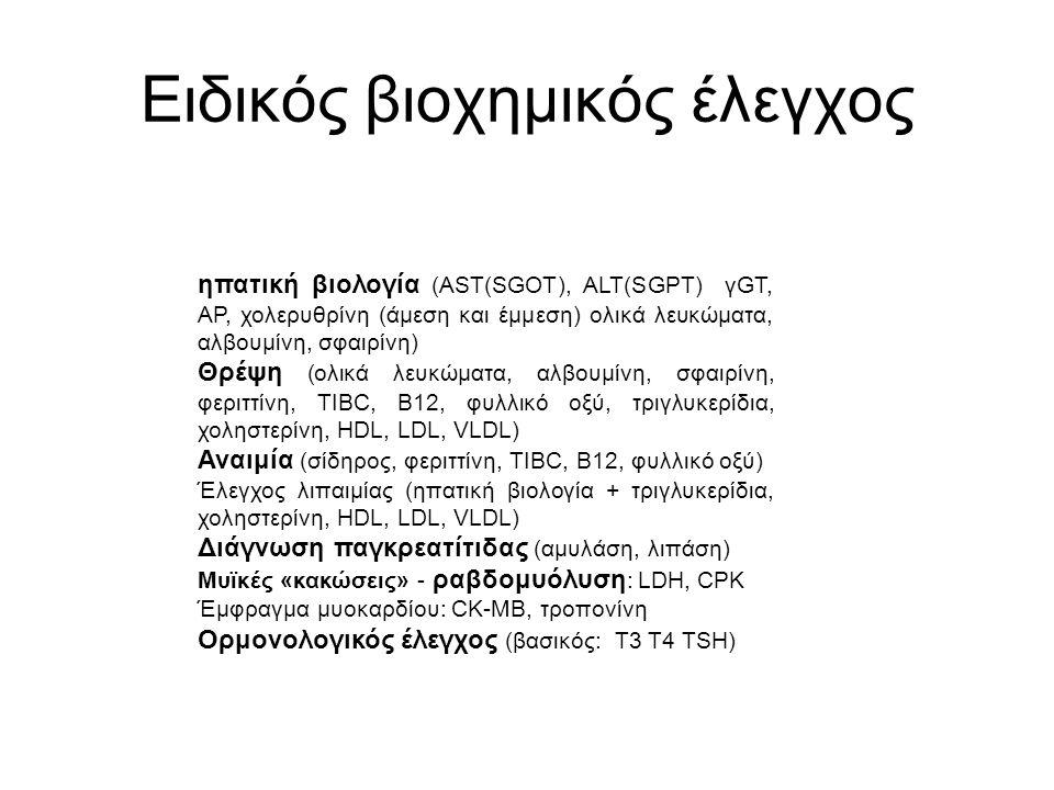 Ειδικός βιοχημικός έλεγχος ηπατική βιολογία (AST(SGOT), ALT(SGPT) γGT, AP, χολερυθρίνη (άμεση και έμμεση) ολικά λευκώματα, αλβουμίνη, σφαιρίνη) Θρέψη (ολικά λευκώματα, αλβουμίνη, σφαιρίνη, φεριττίνη, TIBC, Β12, φυλλικό οξύ, τριγλυκερίδια, χοληστερίνη, HDL, LDL, VLDL) Αναιμία (σίδηρος, φεριττίνη, TIBC, Β12, φυλλικό οξύ) Έλεγχος λιπαιμίας (ηπατική βιολογία + τριγλυκερίδια, χοληστερίνη, HDL, LDL, VLDL) Διάγνωση παγκρεατίτιδας (αμυλάση, λιπάση) Μυϊκές «κακώσεις» - ραβδομυόλυση : LDH, CPK Έμφραγμα μυοκαρδίου: CK-MB, τροπονίνη Ορμονολογικός έλεγχος (βασικός: Τ3 Τ4 TSH)
