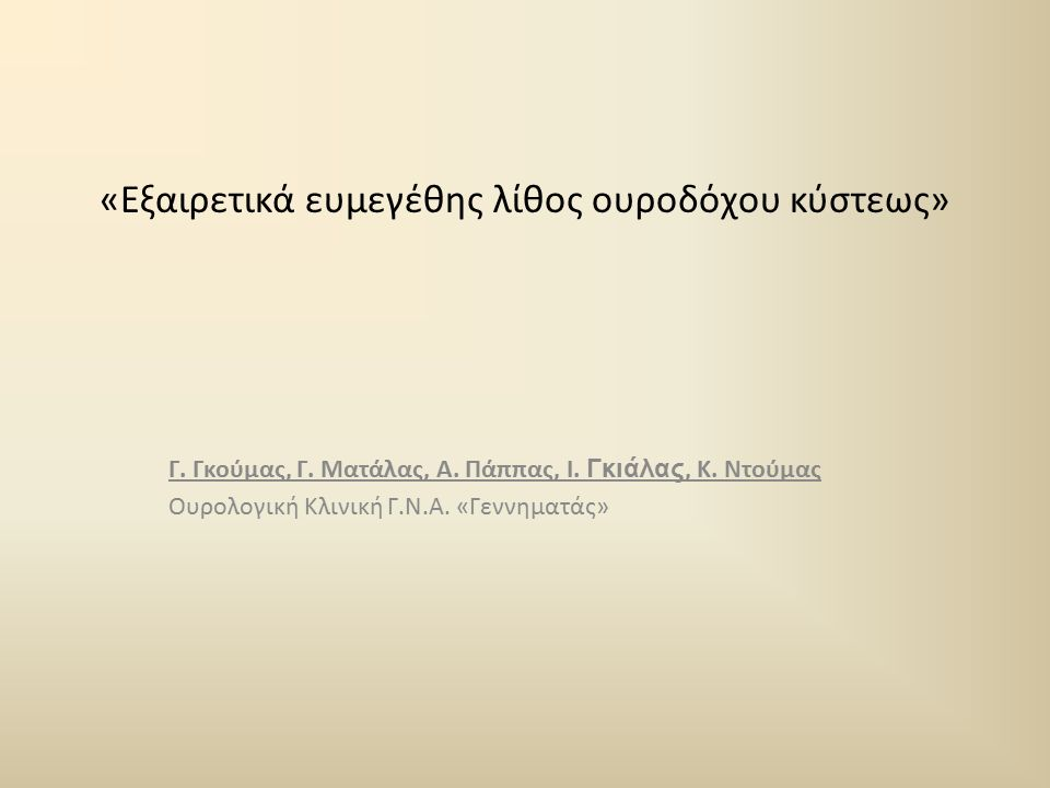 «Εξαιρετικά ευμεγέθης λίθος ουροδόχου κύστεως» Γ. Γκούμας, Γ. Ματάλας, Α. Πάππας, Ι. Γκιάλας, Κ. Ντούμας Ουρολογική Κλινική Γ.Ν.Α. «Γεννηματάς»