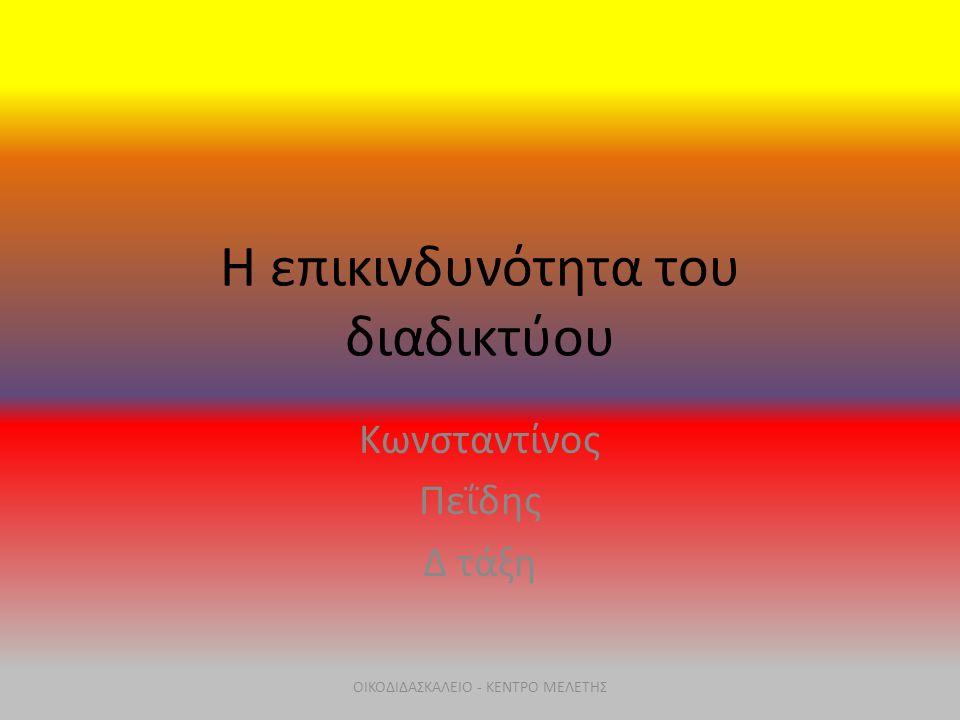 Η επικινδυνότητα του διαδικτύου Κωνσταντίνος Πεΐδης Δ τάξη ΟΙΚΟΔΙΔΑΣΚΑΛΕΙΟ - ΚΕΝΤΡΟ ΜΕΛΕΤΗΣ