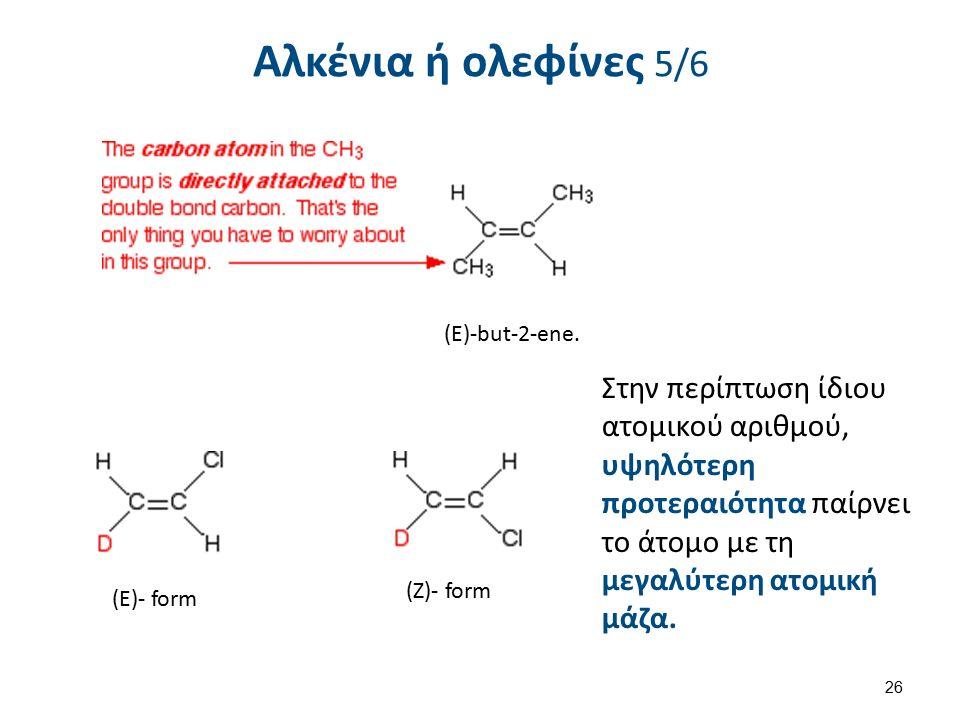 Αλκένια ή ολεφίνες 5/6 (E)-but-2-ene. (E)- form (Ζ)- form Στην περίπτωση ίδιου ατομικού αριθμού, υψηλότερη προτεραιότητα παίρνει το άτομο με τη μεγαλύ