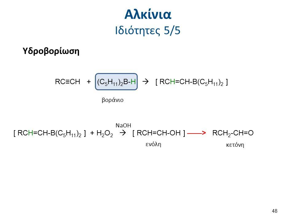 Υδροβορίωση βοράνιο RC≡CH + (C 5 H 11 ) 2 B-H  [ RCH=CH-B(C 5 H 11 ) 2 ] [ RCH=CH-B(C 5 H 11 ) 2 ] + H 2 O 2  [ RCH=CH-OH ] ——> RCH 2 -CH=O NaOH ενό