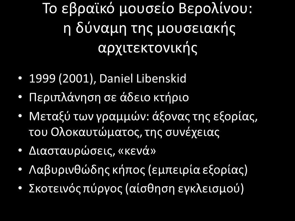 Το εβραϊκό μουσείο Βερολίνου: η δύναμη της μουσειακής αρχιτεκτονικής 1999 (2001), Daniel Libenskid Περιπλάνηση σε άδειο κτήριο Μεταξύ των γραμμών: άξονας της εξορίας, του Ολοκαυτώματος, της συνέχειας Διασταυρώσεις, «κενά» Λαβυρινθώδης κήπος (εμπειρία εξορίας) Σκοτεινός πύργος (αίσθηση εγκλεισμού)