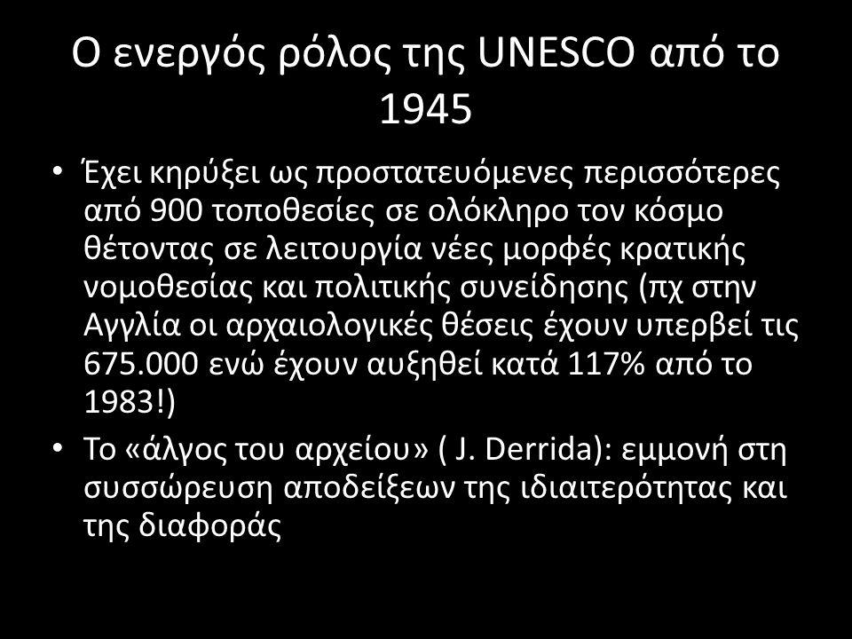 Ο ενεργός ρόλος της UNESCO από το 1945 Έχει κηρύξει ως προστατευόμενες περισσότερες από 900 τοποθεσίες σε ολόκληρο τον κόσμο θέτοντας σε λειτουργία νέες μορφές κρατικής νομοθεσίας και πολιτικής συνείδησης (πχ στην Αγγλία οι αρχαιολογικές θέσεις έχουν υπερβεί τις 675.000 ενώ έχουν αυξηθεί κατά 117% από το 1983!) Το «άλγος του αρχείου» ( J.