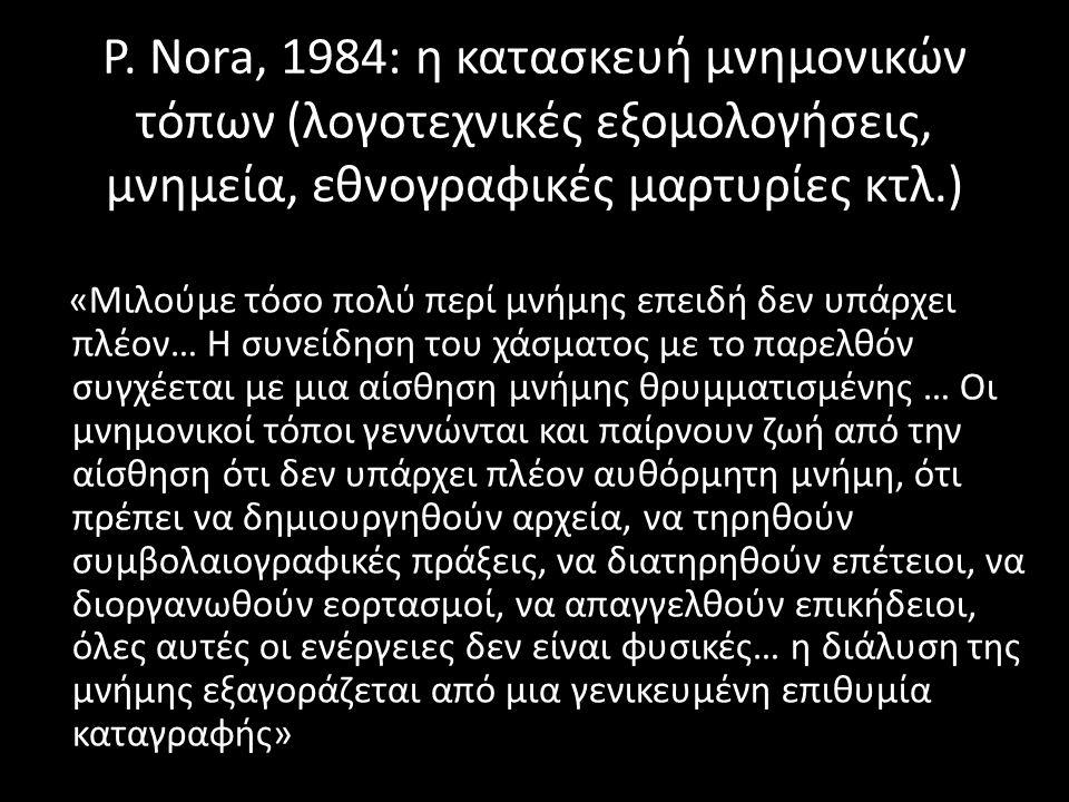 P. Nora, 1984: η κατασκευή μνημονικών τόπων (λογοτεχνικές εξομολογήσεις, μνημεία, εθνογραφικές μαρτυρίες κτλ.) «Μιλούμε τόσο πολύ περί μνήμης επειδή δ
