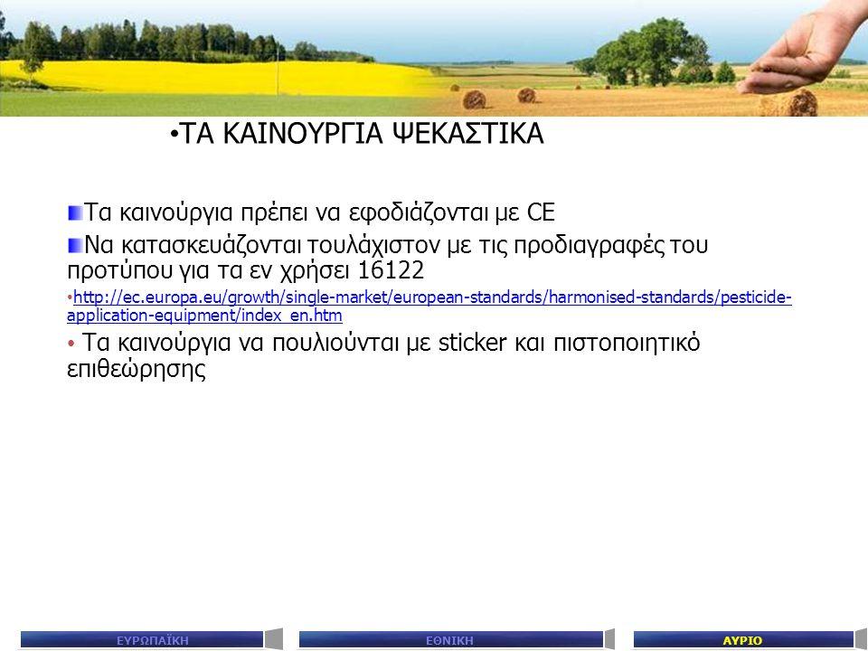 ΕΘΝΙΚΗΑΥΡΙΟΕΥΡΩΠΑΪΚΗ ΤΑ ΚΑΙΝΟΥΡΓΙΑ ΨΕΚΑΣΤΙΚΑ Τα καινούργια πρέπει να εφοδιάζονται με CE Να κατασκευάζονται τουλάχιστον με τις προδιαγραφές του προτύπου για τα εν χρήσει 16122 http://ec.europa.eu/growth/single-market/european-standards/harmonised-standards/pesticide- application-equipment/index_en.htm http://ec.europa.eu/growth/single-market/european-standards/harmonised-standards/pesticide- application-equipment/index_en.htm Τα καινούργια να πουλιούνται με sticker και πιστοποιητικό επιθεώρησης