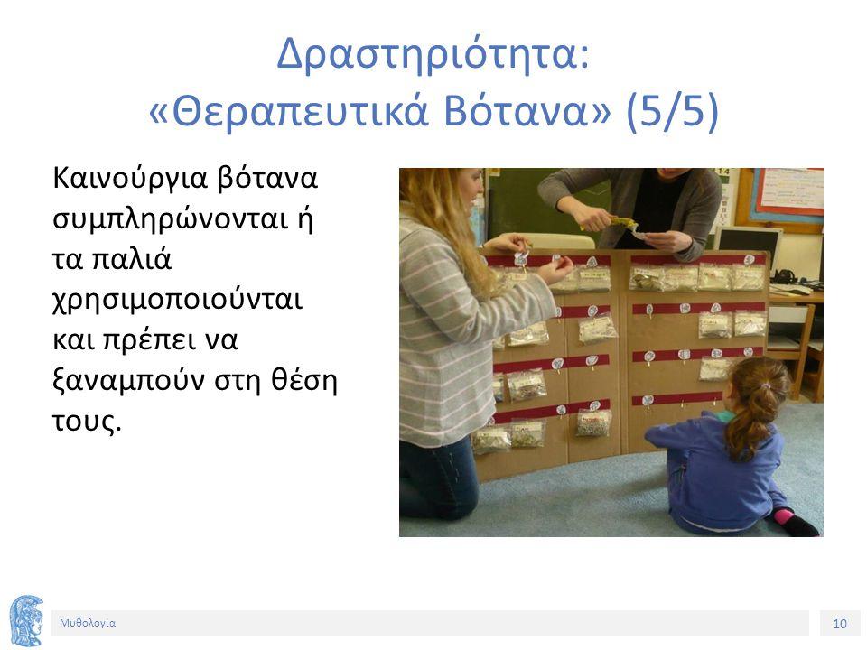 10 Μυθολογία Δραστηριότητα: «Θεραπευτικά Βότανα» (5/5) Καινούργια βότανα συμπληρώνονται ή τα παλιά χρησιμοποιούνται και πρέπει να ξαναμπούν στη θέση τους.