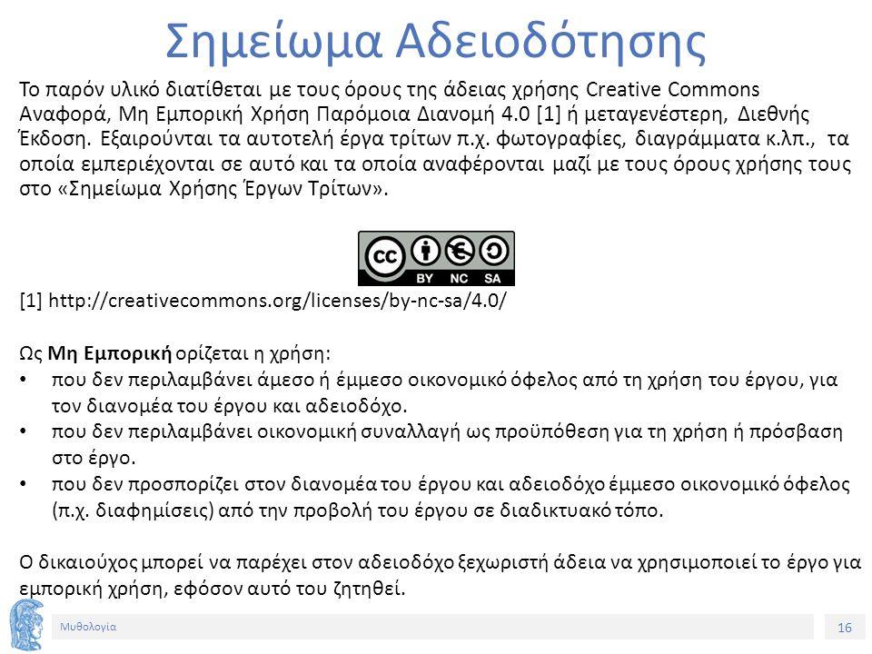 16 Μυθολογία Σημείωμα Αδειοδότησης Το παρόν υλικό διατίθεται με τους όρους της άδειας χρήσης Creative Commons Αναφορά, Μη Εμπορική Χρήση Παρόμοια Διανομή 4.0 [1] ή μεταγενέστερη, Διεθνής Έκδοση.