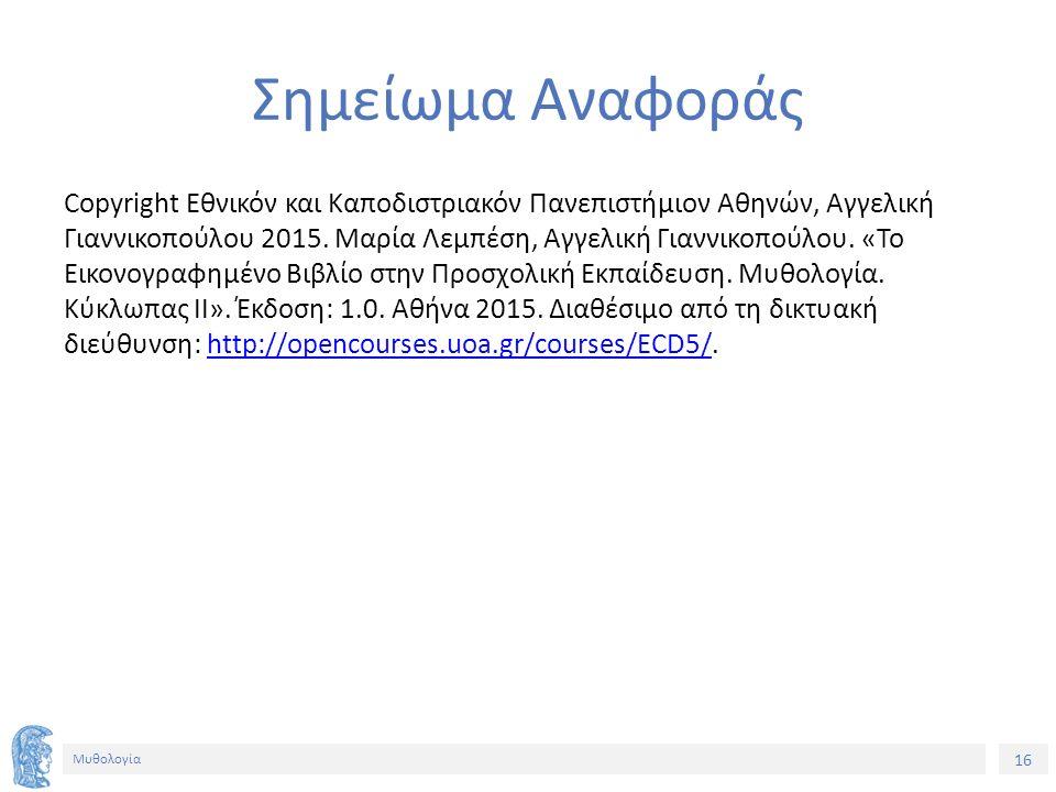 16 Μυθολογία Σημείωμα Αναφοράς Copyright Εθνικόν και Καποδιστριακόν Πανεπιστήμιον Αθηνών, Αγγελική Γιαννικοπούλου 2015.