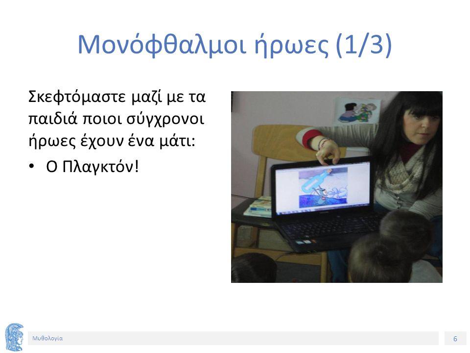 6 Μυθολογία Μονόφθαλμοι ήρωες (1/3) Σκεφτόμαστε μαζί με τα παιδιά ποιοι σύγχρονοι ήρωες έχουν ένα μάτι: Ο Πλαγκτόν!