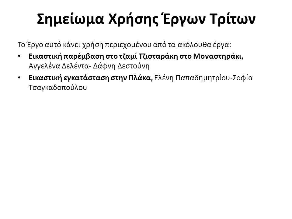 Σημείωμα Χρήσης Έργων Τρίτων Το Έργο αυτό κάνει χρήση περιεχομένου από τα ακόλουθα έργα: Εικαστική παρέμβαση στο τζαμί Τζισταράκη στο Μοναστηράκι, Αγγελένα Δελέντα- Δάφνη Δεστούνη Εικαστική εγκατάσταση στην Πλάκα, Ελένη Παπαδημητρίου-Σοφία Τσαγκαδοπούλου