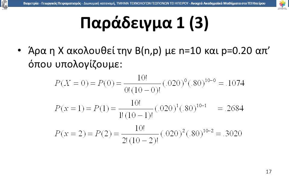 1717 Βιομετρία - Γεωργικός Πειραματισμός - Διωνυμική κατανομή, ΤΜΗΜΑ ΤΕΧΝΟΛΟΓΩΝ ΓΕΩΠΟΝΩΝ ΤΕΙ ΗΠΕΙΡΟΥ - Ανοιχτά Ακαδημαϊκά Μαθήματα στο ΤΕΙ Ηπείρου Παράδειγμα 1 (3) Άρα η Χ ακολουθεί την Β(n,p) με n=10 και p=0.20 απ' όπου υπολογίζουμε: 17